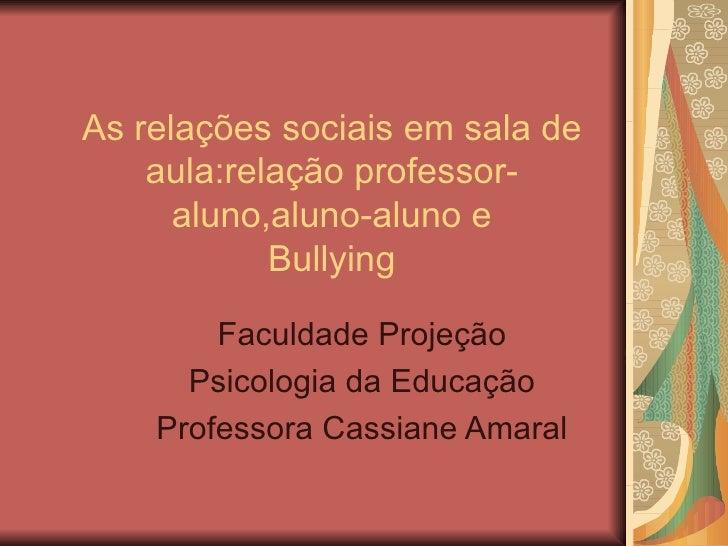As relações sociais em sala de aula:relação professor-aluno,aluno-aluno e Bullying Faculdade Projeção Psicologia da Educaç...