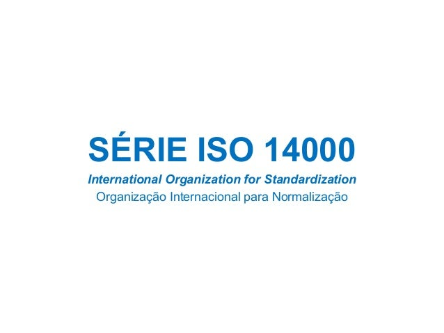 SÉRIE ISO 14000 International Organization for Standardization Organização Internacional para Normalização