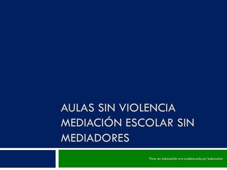AULAS SIN VIOLENCIA MEDIACIÓN ESCOLAR SIN MEDIADORES Foco en educación-www.udesa.edu.ar/educacion