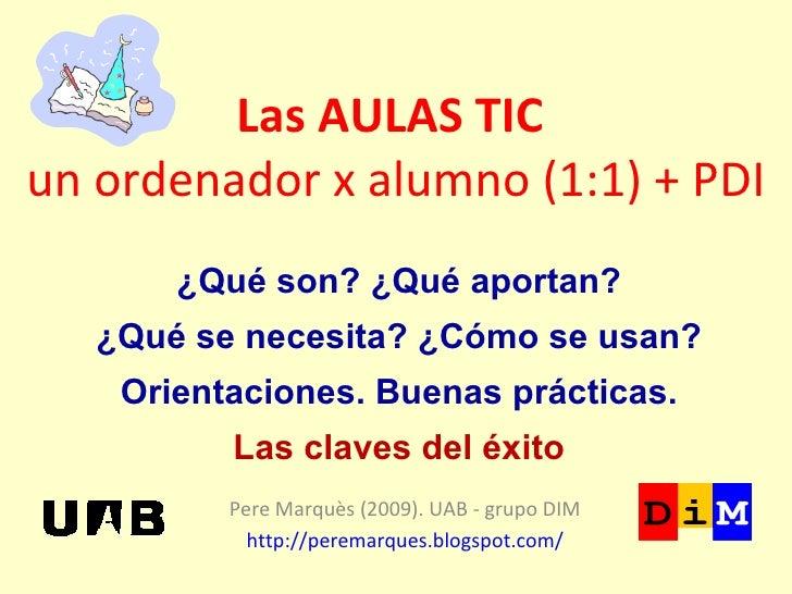 Las AULAS TIC  un ordenador x alumno (1:1) + PDI Pere Marquès (2009). UAB - grupo DIM http://peremarques.blogspot.com/ ¿Qu...