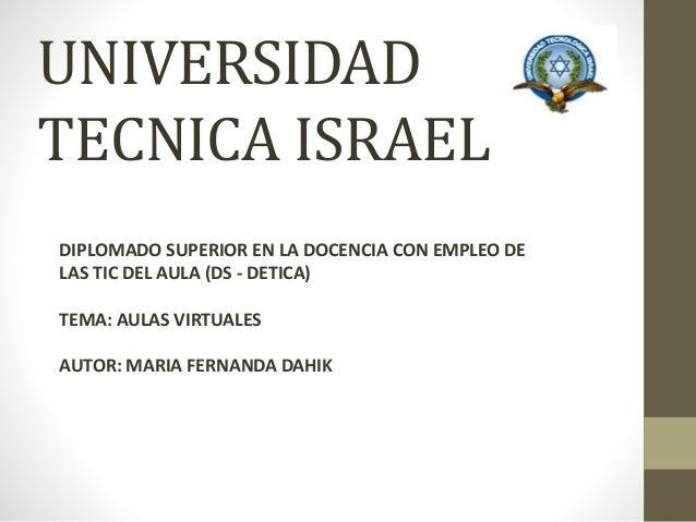 UNIVERSIDAD TECNICA ISRAEL DIPLOMADO SUPERIOR EN LA DOCENCIA CON EMPLEO DE LAS TIC DEL AULA (DS - DETICA) TEMA: AULAS VIRT...