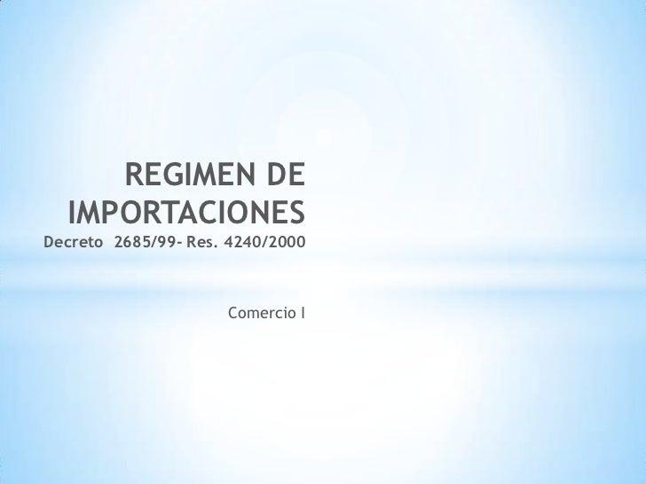 REGIMEN DE  IMPORTACIONESDecreto 2685/99- Res. 4240/2000                     Comercio I