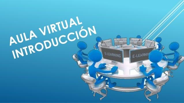 AULA VIRTUAL  El aula virtual es el medio en la WWW el cual los educadores y educandos se encuentran para realizar activid...