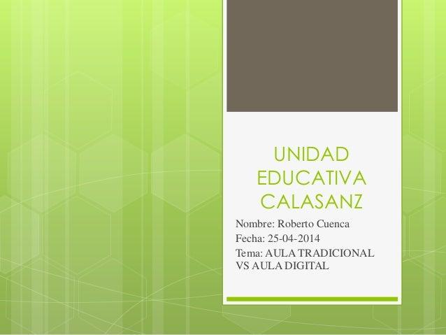 UNIDAD EDUCATIVA CALASANZ Nombre: Roberto Cuenca Fecha: 25-04-2014 Tema: AULA TRADICIONAL VS AULA DIGITAL