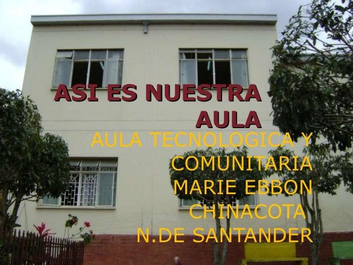 ASI ES NUESTRA AULA AULA TECNOLOGICA Y COMUNITARIA MARIE EBBON CHINACOTA  N.DE SANTANDER