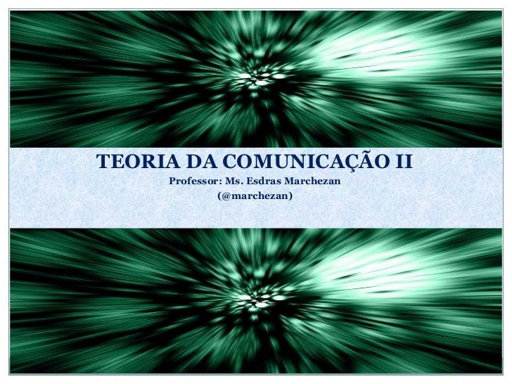 <ul><li>TEORIA DA COMUNICAÇÃO II </li></ul><ul><li>Professor: Ms. Esdras Marchezan </li></ul><ul><li>(@marchezan) </li></ul>