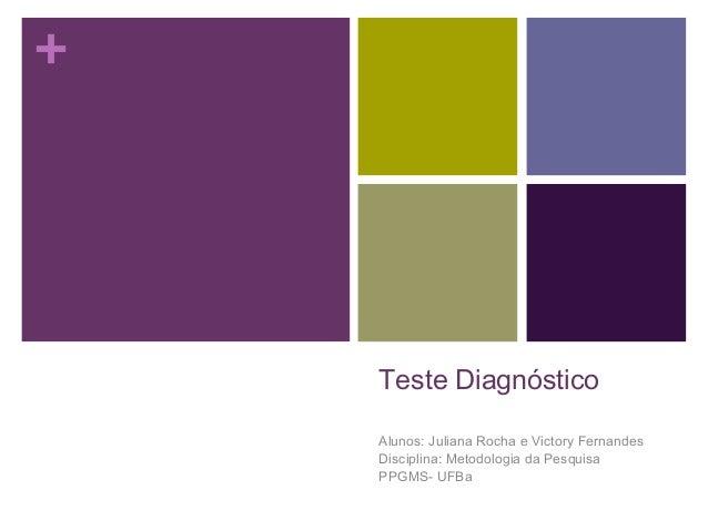 +  Teste Diagnóstico Alunos: Juliana Rocha e Victory Fernandes Disciplina: Metodologia da Pesquisa PPGMS- UFBa