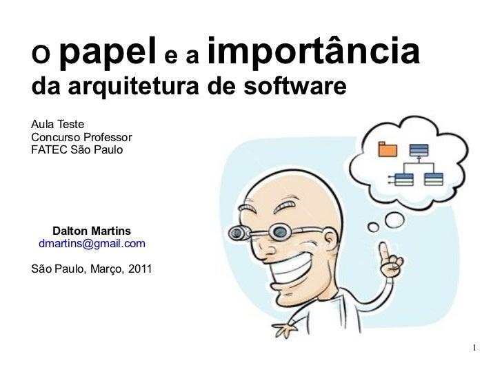 O  papel  e a  importância  da arquitetura de software Aula Teste Concurso Professor FATEC São Paulo Dalton Martins [email...