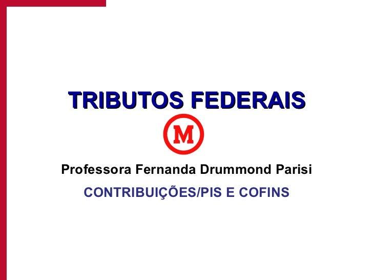 TRIBUTOS FEDERAIS Professora Fernanda Drummond Parisi CONTRIBUIÇÕES/PIS E COFINS