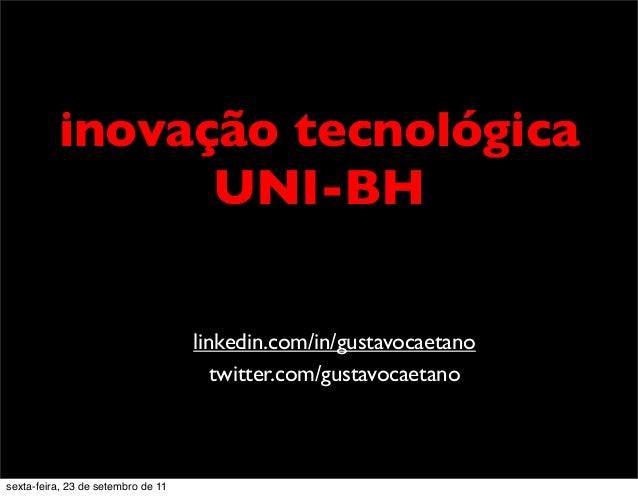 inovação tecnológica UNI-BH linkedin.com/in/gustavocaetano twitter.com/gustavocaetano sexta-feira, 23 de setembro de 11