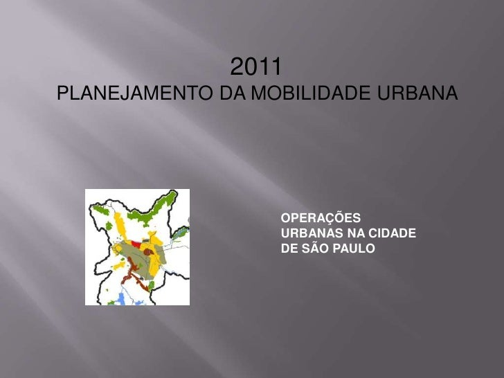 2011PLANEJAMENTO DA MOBILIDADE URBANA<br />OPERAÇÕES URBANAS NA CIDADE DE SÃO PAULO<br />