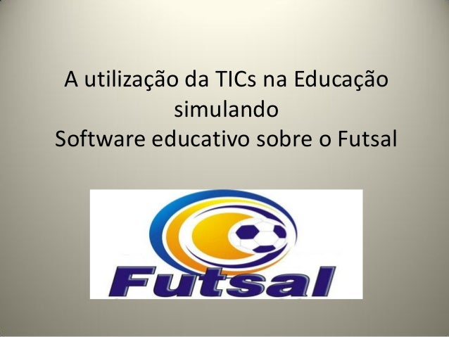 A utilização da TICs na Educação simulando Software educativo sobre o Futsal
