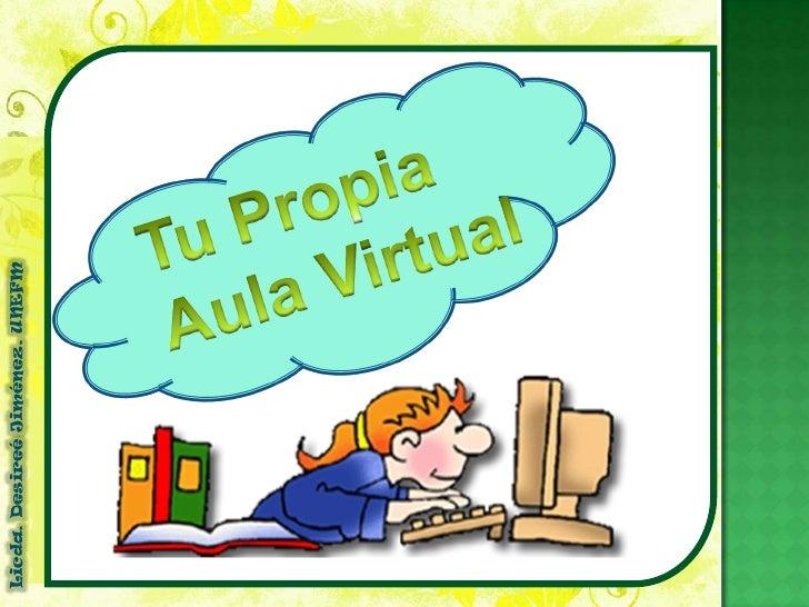 Tu Propia <br />Aula Virtual <br />Licda. DesireéJiménez. UNEFM<br />