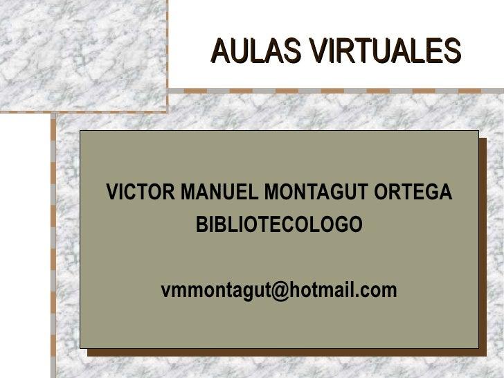AULAS VIRTUALESVICTOR MANUEL MONTAGUT ORTEGA        BIBLIOTECOLOGO    vmmontagut@hotmail.com