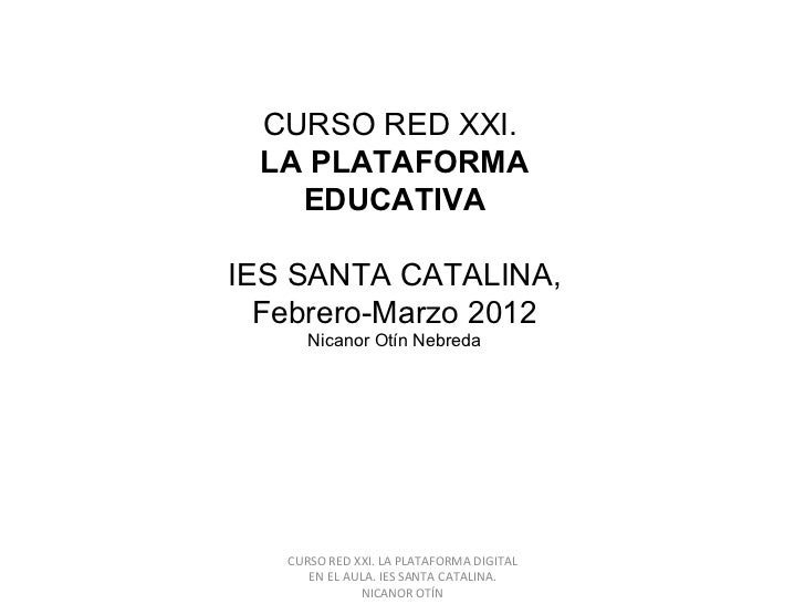 CURSO RED XXI. LA PLATAFORMA DIGITAL EN EL AULA. IES SANTA CATALINA. NICANOR OTÍN CURSO RED XXI.  LA PLATAFORMA EDUCATIVA ...