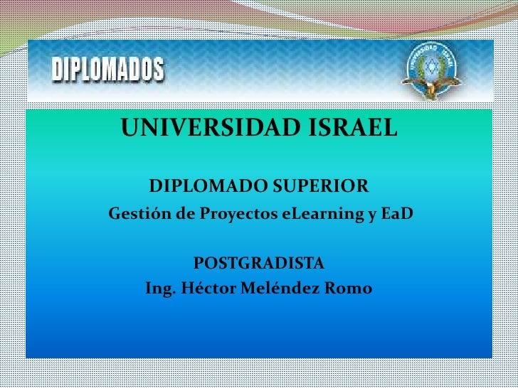 UNIVERSIDAD ISRAEL<br />DIPLOMADO SUPERIOR<br />Gestión de Proyectos eLearning y EaD<br />POSTGRADISTA<br />Ing. Héctor Me...