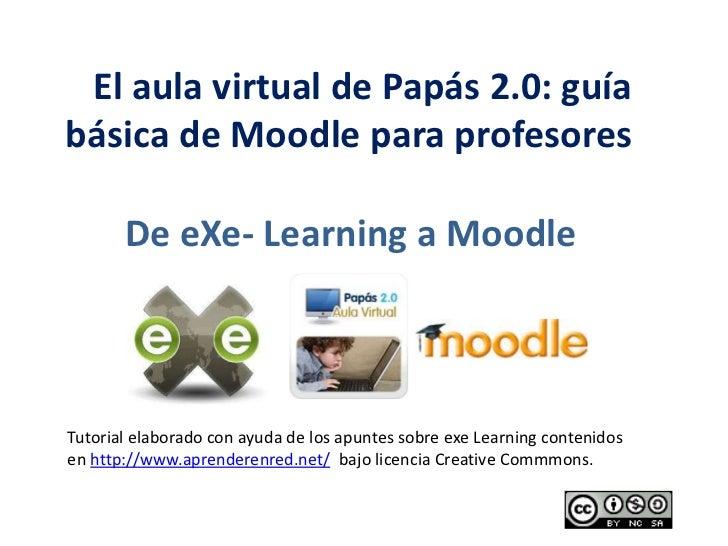 El aula virtual de Papás 2.0: guía básica de Moodle para profesores <br />De eXe- Learning a Moodle<br />Tutorial elabo...