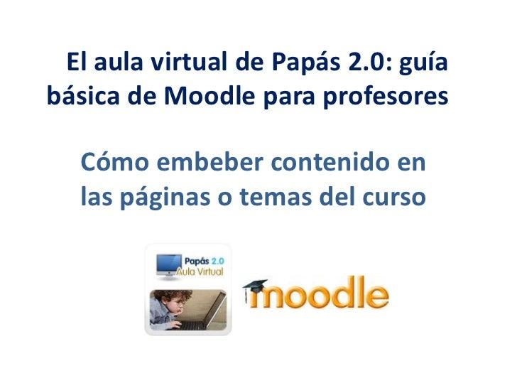 El aula virtual de Papás 2.0: guía básica de Moodle para profesores <br />Cómo embeber contenido en las páginas o temas...