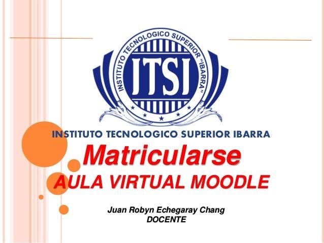 INSTITUTO TECNOLOGICO SUPERIOR IBARRA  Matricularse  AULA VIRTUAL MOODLE  Juan Robyn Echegaray Chang  DOCENTE