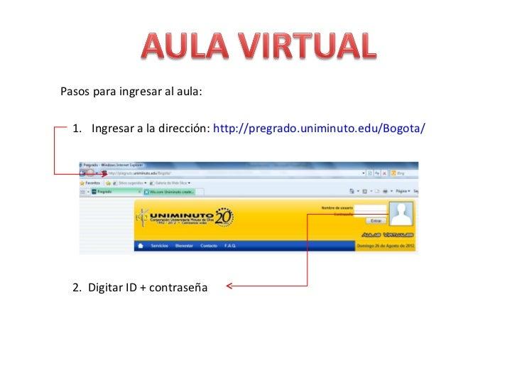 Pasos para ingresar al aula:  1. Ingresar a la dirección: http://pregrado.uniminuto.edu/Bogota/  2. Digitar ID + contraseña