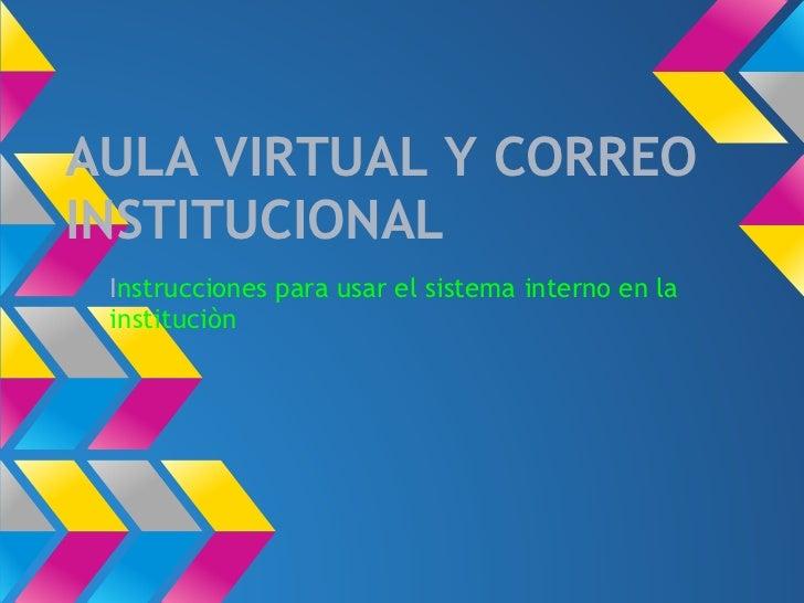 AULA VIRTUAL Y CORREOINSTITUCIONAL Instrucciones para usar el sistema interno en la instituciòn