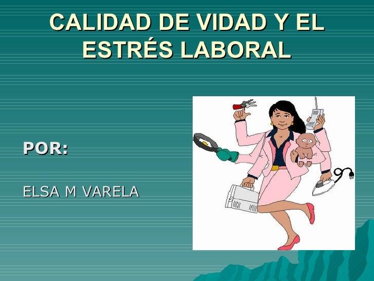 CALIDAD DE VIDAD Y EL    ESTRÉS LABORALPOR:ELSA M VARELA