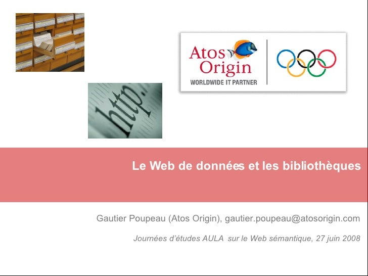 Le Web de données et les bibliothèques Gautier Poupeau (Atos Origin), gautier.poupeau@atosorigin.com Journées d'études AUL...