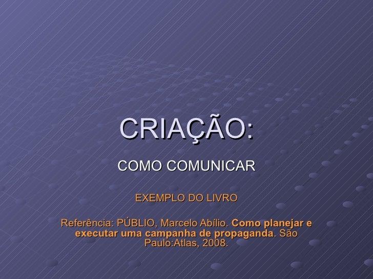 CRIAÇÃO: COMO COMUNICAR EXEMPLO DO LIVRO Referência: PÚBLIO, Marcelo Abílio.  Como planejar e executar uma campanha de pro...