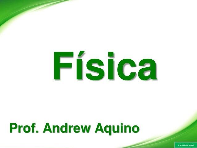 Prof. Andrew Aquino Física Prof. Andrew Aquino