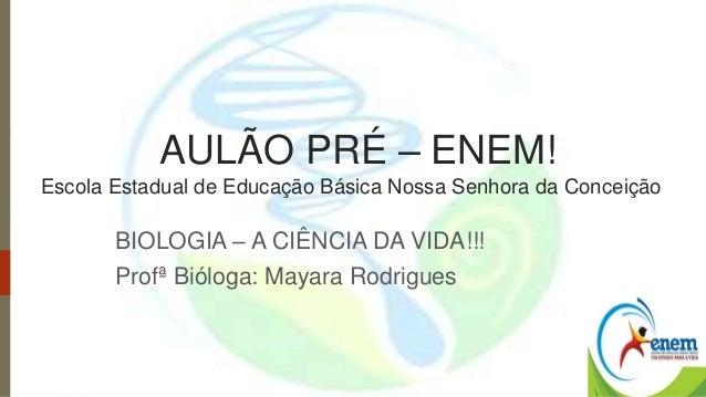 AULÃO PRÉ – ENEM!  Escola Estadual de Educação Básica Nossa Senhora da Conceição  BIOLOGIA – A CIÊNCIA DA VIDA!!!  Profª B...