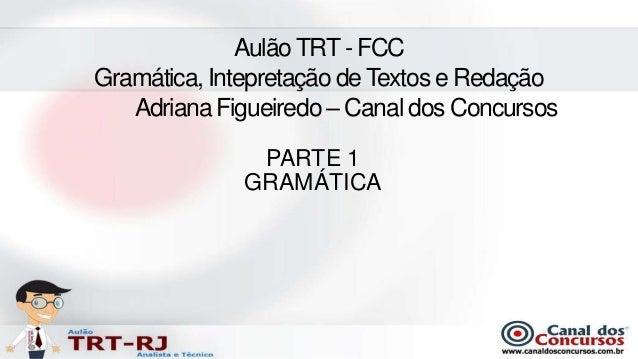 Aulão TRT - FCCGramática, Intepretação de Textos e Redação   Adriana Figueiredo – Canal dos Concursos              PARTE 1...