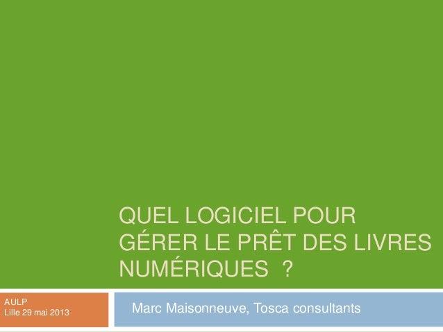 QUEL LOGICIEL POURGÉRER LE PRÊT DES LIVRESNUMÉRIQUES ?Marc Maisonneuve, Tosca consultantsAULPLille 29 mai 2013