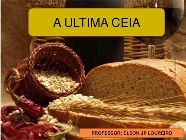 A ULTIMA CEIA PROFESSOR: ELSON JP LOUREIRO PROF.ELSONJPLOUREIRO