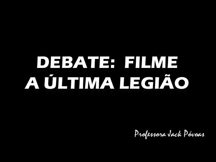 DEBATE: FILME A ÚLTIMA LEGIÃO           Professora Jack Póvoas
