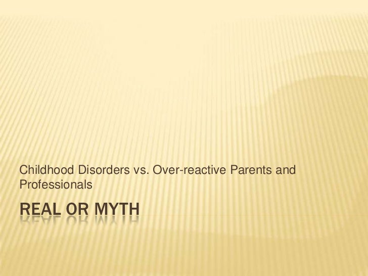 Real or Myth<br />Childhood Disorders vs. Over-reactive Parents and Professionals<br />