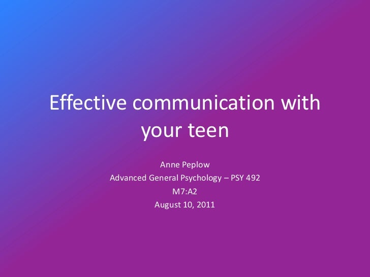 Effective communication with your teen<br />Anne Peplow<br />Advanced General Psychology – PSY 492<br />M7:A2<br />August ...