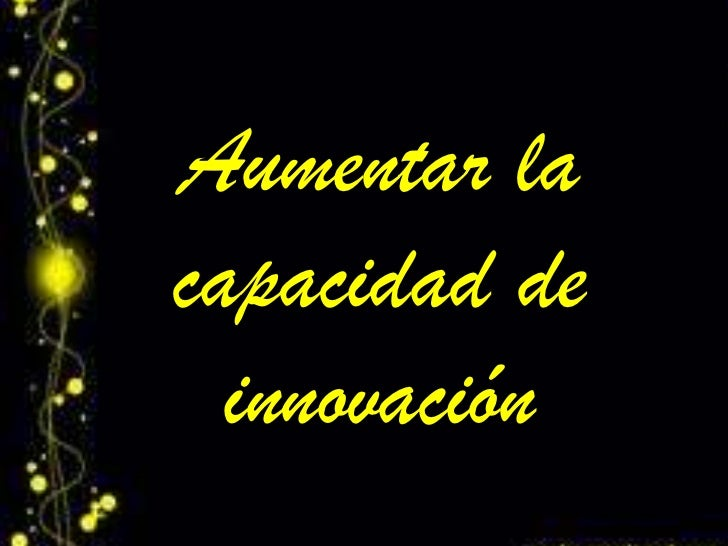 Aumentar lacapacidad de  innovación