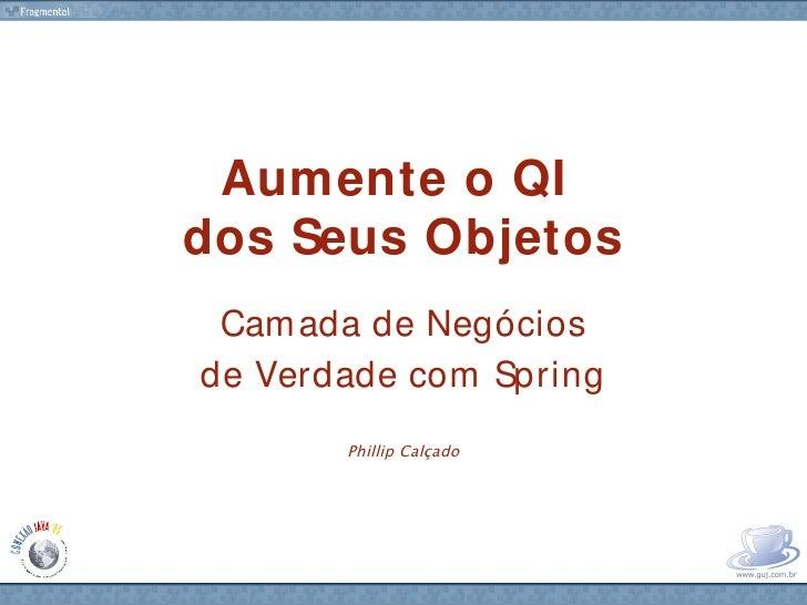 Aumente o QI dos Seus Objetos  Cam ada de Negócios de Verdade com Spring        Phillip Calçado            www.fragmental....