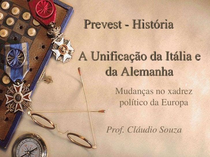 Prevest - História  A Unificação da Itália e     da Alemanha        Mudanças no xadrez         político da Europa       Pr...