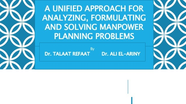 A UNIFIED APPROACH FOR ANALYZING, FORMULATING AND SOLVING MANPOWER PLANNING PROBLEMS By Dr. TALAAT REFAAT Dr. ALI EL-ARINY