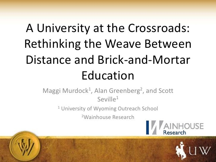 A University at the Crossroads:Rethinking the Weave BetweenDistance and Brick-and-Mortar          Education   Maggi Murdoc...