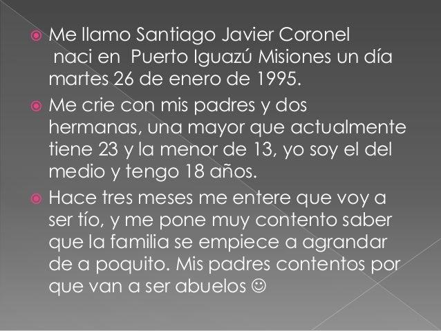  Me llamo Santiago Javier Coronel naci en Puerto Iguazú Misiones un día martes 26 de enero de 1995.  Me crie con mis pad...