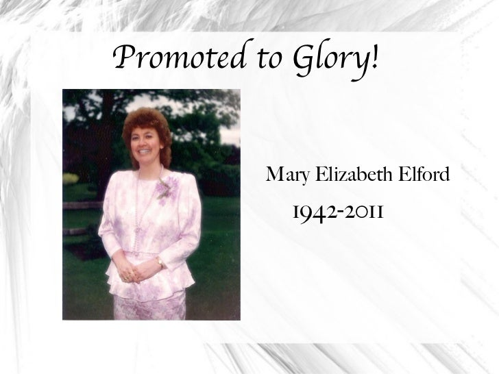 Promoted to Glory! <ul><li>Mary Elizabeth Elford </li></ul><ul><li>1942-2011 </li></ul>