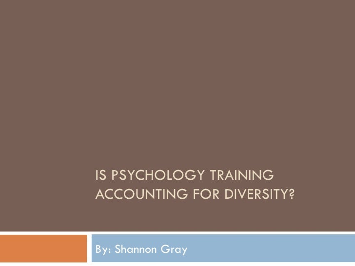 IS PSYCHOLOGY TRAINING ACCOUNTING FOR DIVERSITY? By: Shannon Gray