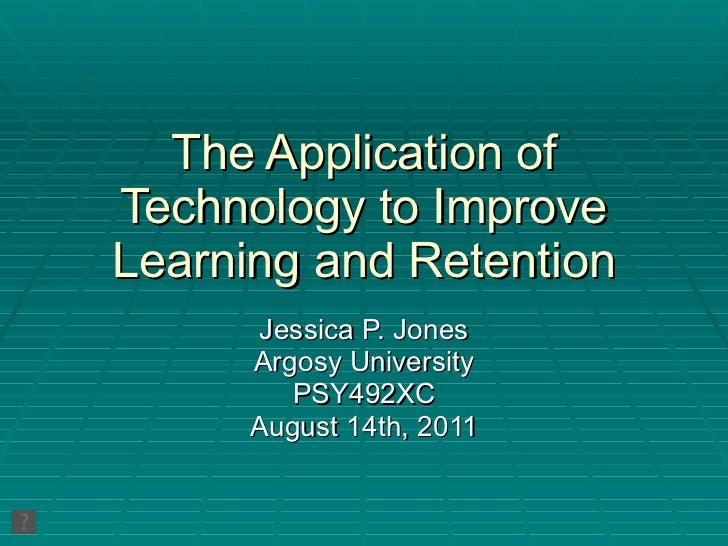 The Application of Technology to Improve Learning and Retention Jessica P. Jones Argosy University PSY492XC August 14th, 2...