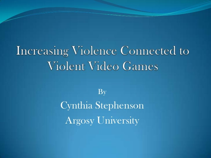 Increasing Violence Connected to Violent Video Games <br />By<br />Cynthia Stephenson<br />Argosy University<br />