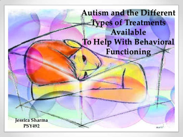 Autism and the Different Types of Treatments AvailableTo Help With Behavioral Functioning<br />Jessica Sharma<br />PSY492<...