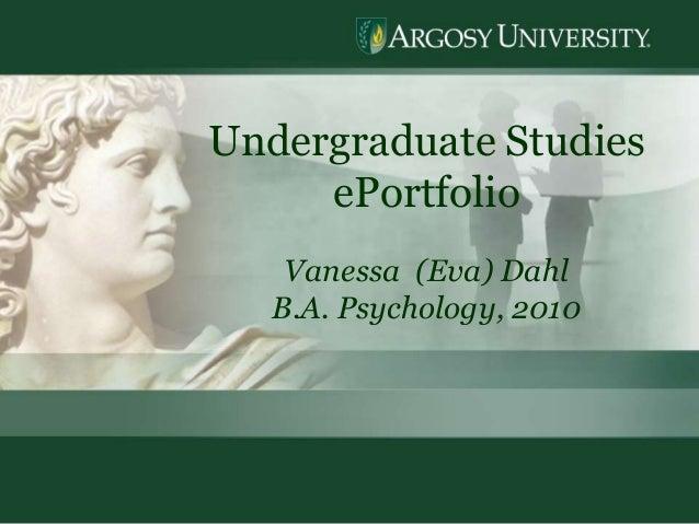 1 Undergraduate Studies ePortfolio Vanessa (Eva) Dahl B.A. Psychology, 2010