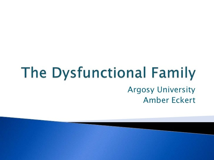 The Dysfunctional Family<br />Argosy University<br />Amber Eckert<br />