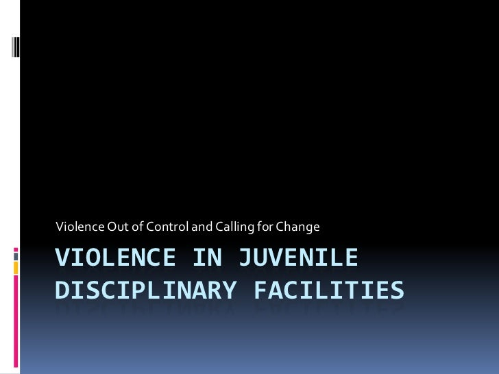 Violence in Juvenile Disciplinary Facilities<br />Violence Out of Control and Calling for Change<br />